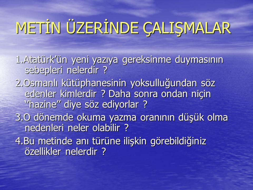 METİN ÜZERİNDE ÇALIŞMALAR 1.Atatürk'ün yeni yazıya gereksinme duymasının sebepleri nelerdir ? 2.Osmanlı kütüphanesinin yoksulluğundan söz edenler kiml