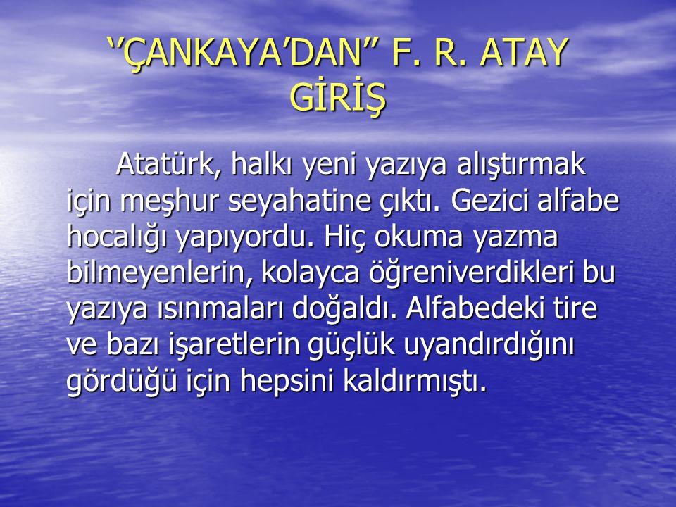 ''ÇANKAYA'DAN'' F. R. ATAY GİRİŞ Atatürk, halkı yeni yazıya alıştırmak için meşhur seyahatine çıktı. Gezici alfabe hocalığı yapıyordu. Hiç okuma yazma