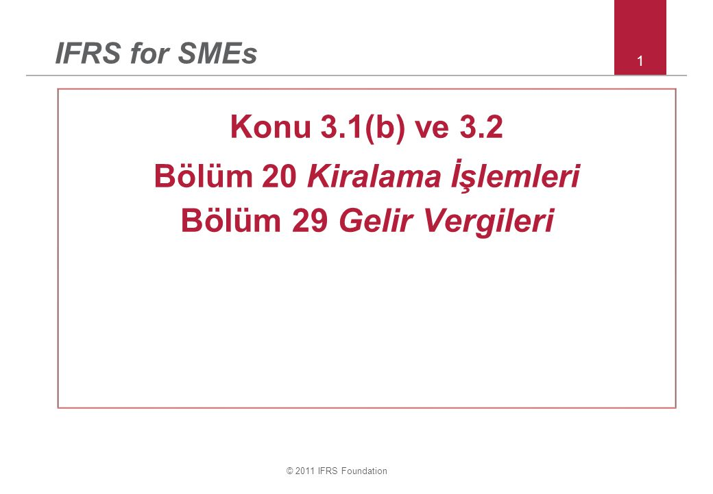 © 2011 IFRS Foundation 1 IFRS for SMEs Konu 3.1(b) ve 3.2 Bölüm 20 Kiralama İşlemleri Bölüm 29 Gelir Vergileri
