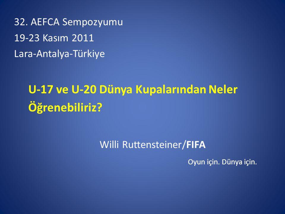 32. AEFCA Sempozyumu 19-23 Kasım 2011 Lara-Antalya-Türkiye U-17 ve U-20 Dünya Kupalarından Neler Öğrenebiliriz? Willi Ruttensteiner/FIFA Oyun için. Dü