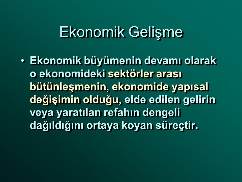 Ekonomik Gelişme Ekonomik büyümenin devamı olarak o ekonomideki sektörler arası bütünleşmenin, ekonomide yapısal değişimin olduğu, elde edilen gelirin