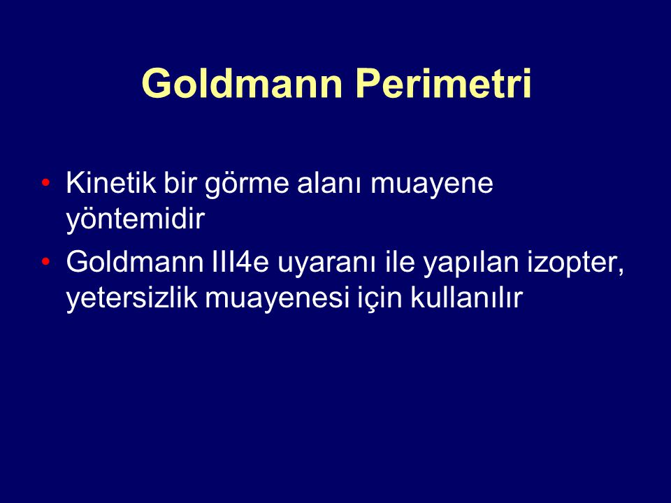 Goldmann Perimetri Kinetik bir görme alanı muayene yöntemidir Goldmann III4e uyaranı ile yapılan izopter, yetersizlik muayenesi için kullanılır