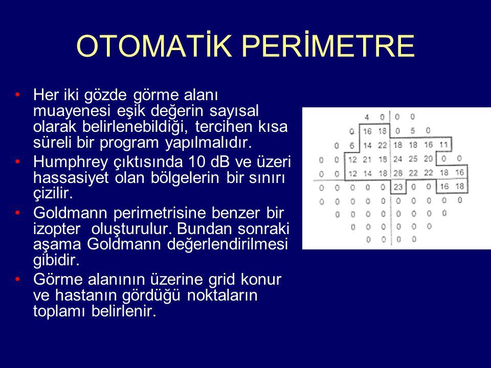 OTOMATİK PERİMETRE Her iki gözde görme alanı muayenesi eşik değerin sayısal olarak belirlenebildiği, tercihen kısa süreli bir program yapılmalıdır. Hu
