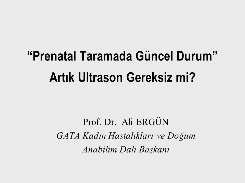 """""""Prenatal Taramada Güncel Durum"""" Artık Ultrason Gereksiz mi? Prof. Dr. Ali ERGÜN GATA Kadın Hastalıkları ve Doğum Anabilim Dalı Başkanı"""