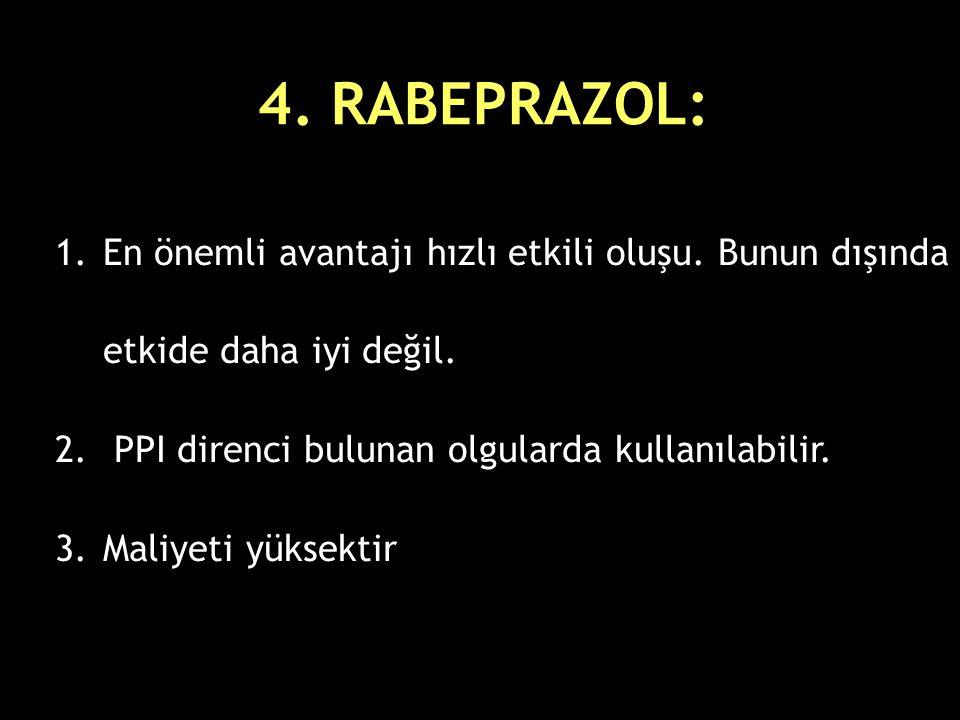 4. RABEPRAZOL: 1.En önemli avantajı hızlı etkili oluşu. Bunun dışında etkide daha iyi değil. 2. PPI direnci bulunan olgularda kullanılabilir. 3.Maliye