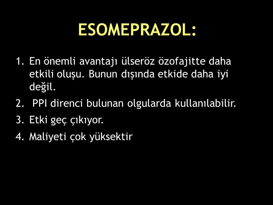 ESOMEPRAZOL: 1.En önemli avantajı ülseröz özofajitte daha etkili oluşu. Bunun dışında etkide daha iyi değil. 2. PPI direnci bulunan olgularda kullanıl