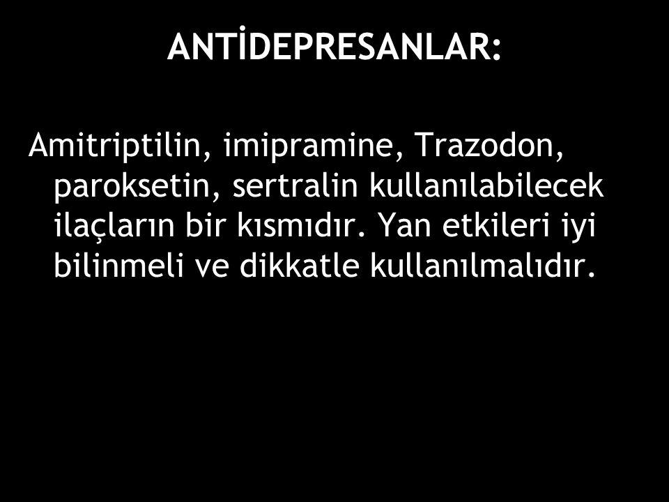 ANTİDEPRESANLAR: Amitriptilin, imipramine, Trazodon, paroksetin, sertralin kullanılabilecek ilaçların bir kısmıdır. Yan etkileri iyi bilinmeli ve dikk