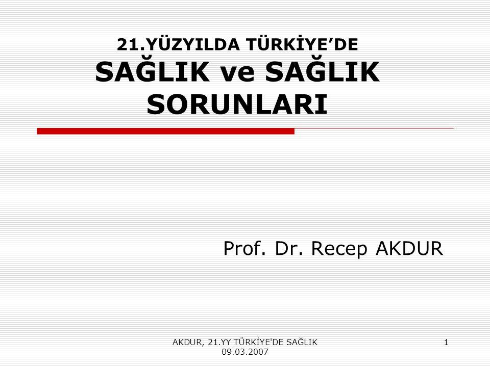 AKDUR, 21.YY TÜRKİYE DE SAĞLIK 09.03.2007 1 21.YÜZYILDA TÜRKİYE'DE SAĞLIK ve SAĞLIK SORUNLARI Prof.