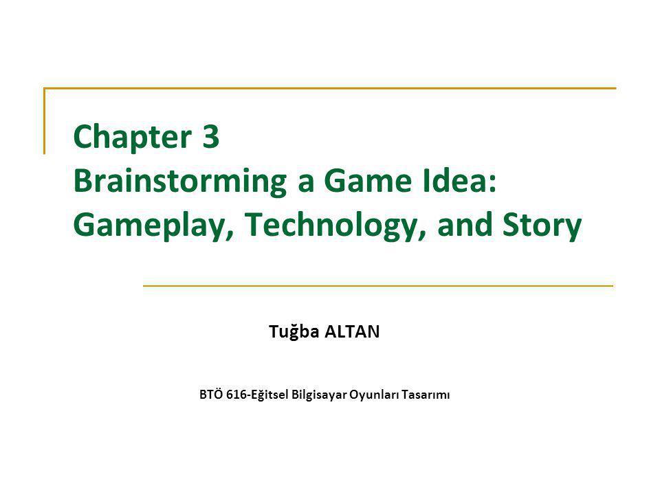 Chapter 3 Brainstorming a Game Idea: Gameplay, Technology, and Story Tuğba ALTAN BTÖ 616-Eğitsel Bilgisayar Oyunları Tasarımı
