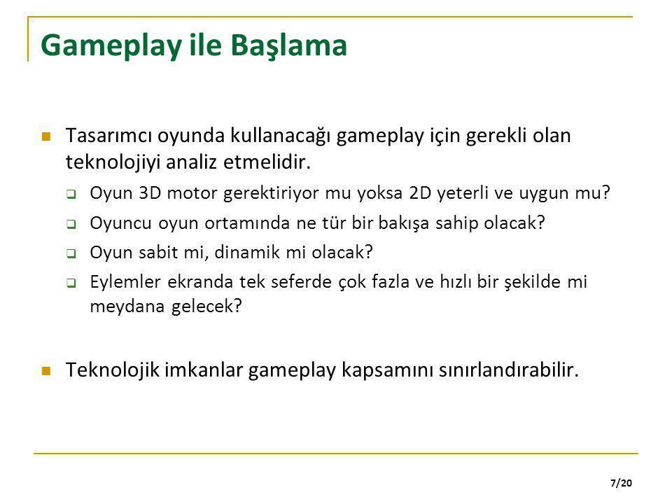 7/20 Gameplay ile Başlama Tasarımcı oyunda kullanacağı gameplay için gerekli olan teknolojiyi analiz etmelidir.  Oyun 3D motor gerektiriyor mu yoksa