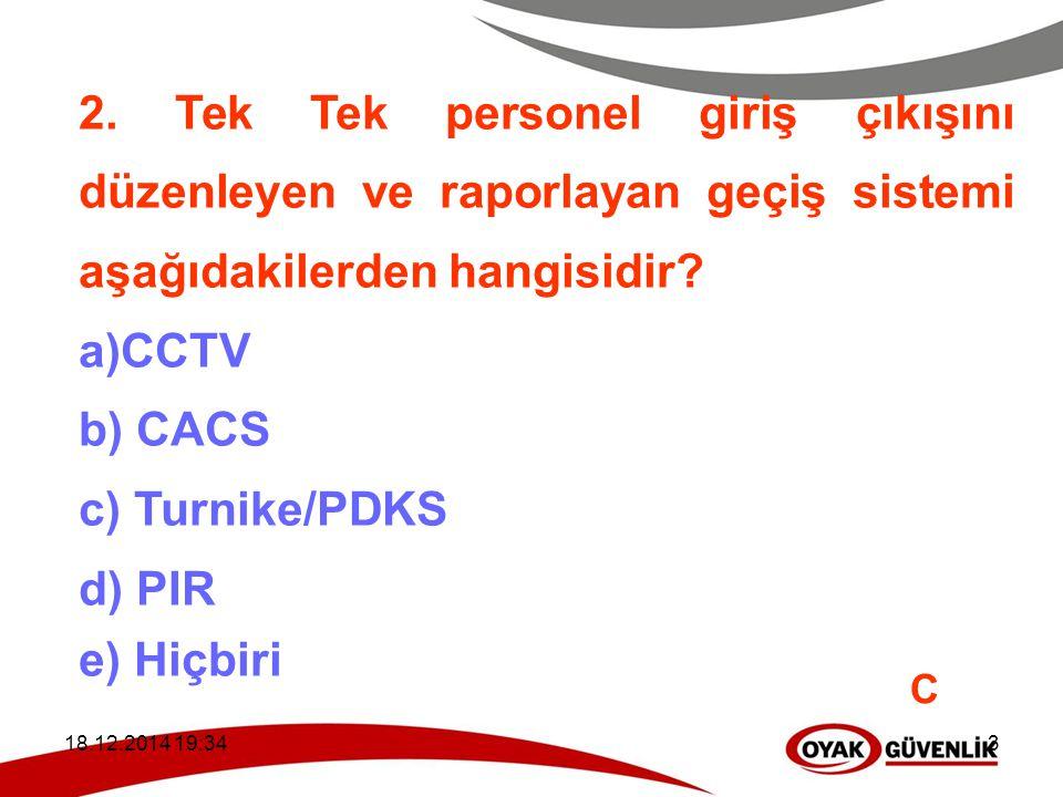 18.12.2014 19:363 2. Tek Tek personel giriş çıkışını düzenleyen ve raporlayan geçiş sistemi aşağıdakilerden hangisidir? a)CCTV b) CACS c) Turnike/PDKS