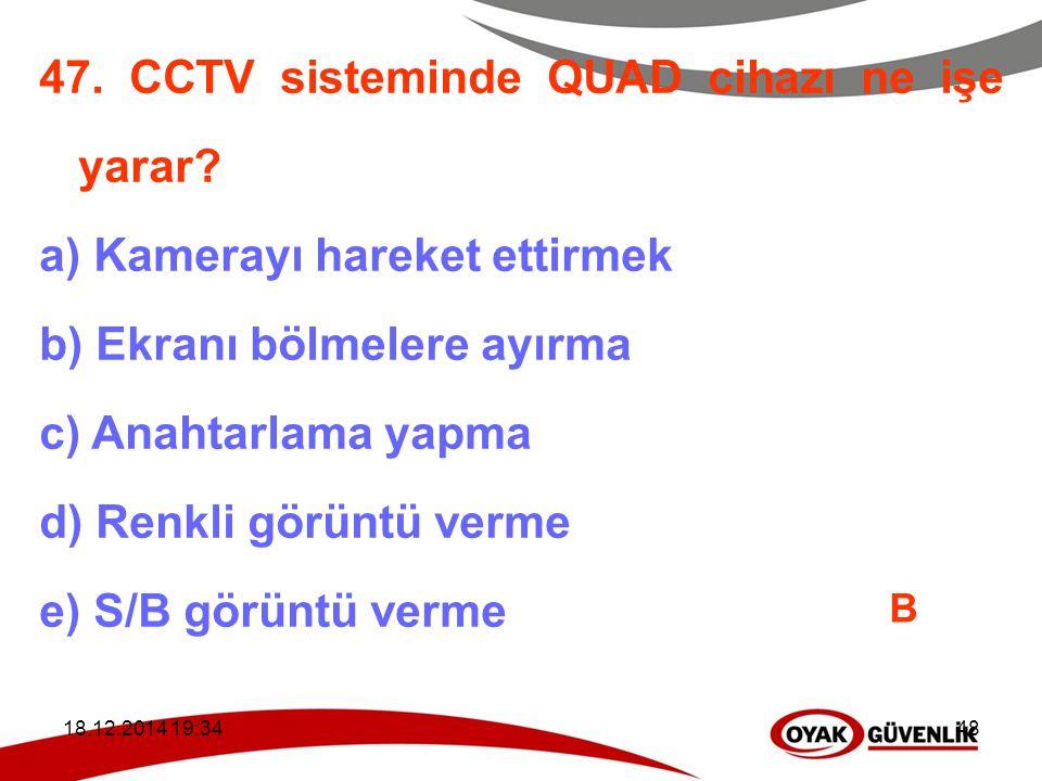 18.12.2014 19:3648 47. CCTV sisteminde QUAD cihazı ne işe yarar? a) Kamerayı hareket ettirmek b) Ekranı bölmelere ayırma c) Anahtarlama yapma d) Renkl