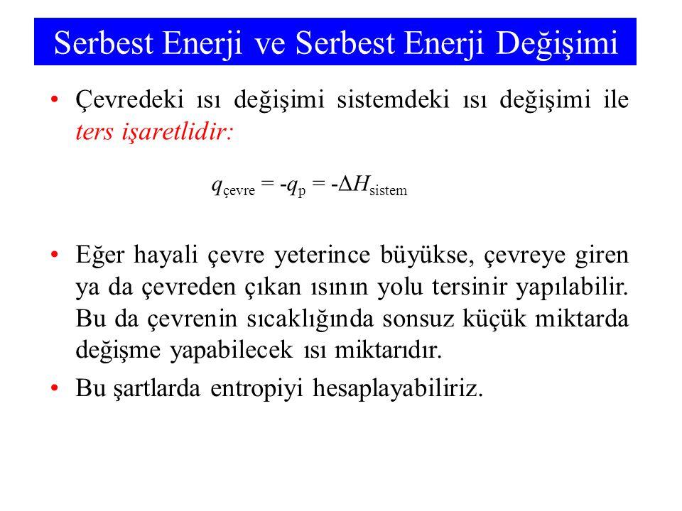 Serbest Enerji ve Serbest Enerji Değişimi Çevredeki ısı değişimi sistemdeki ısı değişimi ile ters işaretlidir: q çevre = -q p = -ΔH sistem Eğer hayali