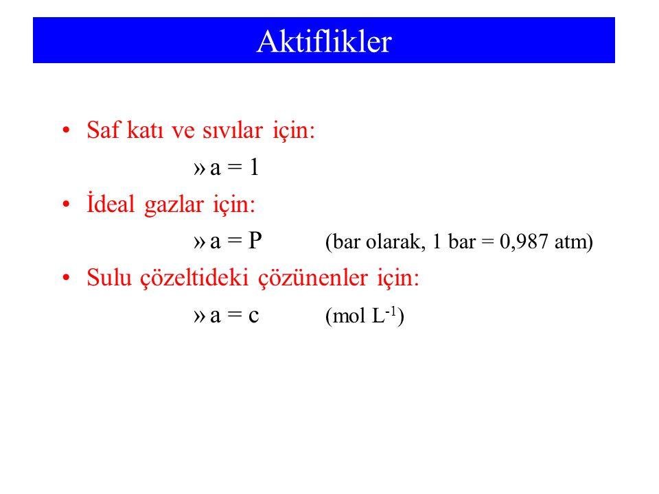 Aktiflikler Saf katı ve sıvılar için: »a = 1 İdeal gazlar için: »a = P (bar olarak, 1 bar = 0,987 atm) Sulu çözeltideki çözünenler için: »a = c (mol L
