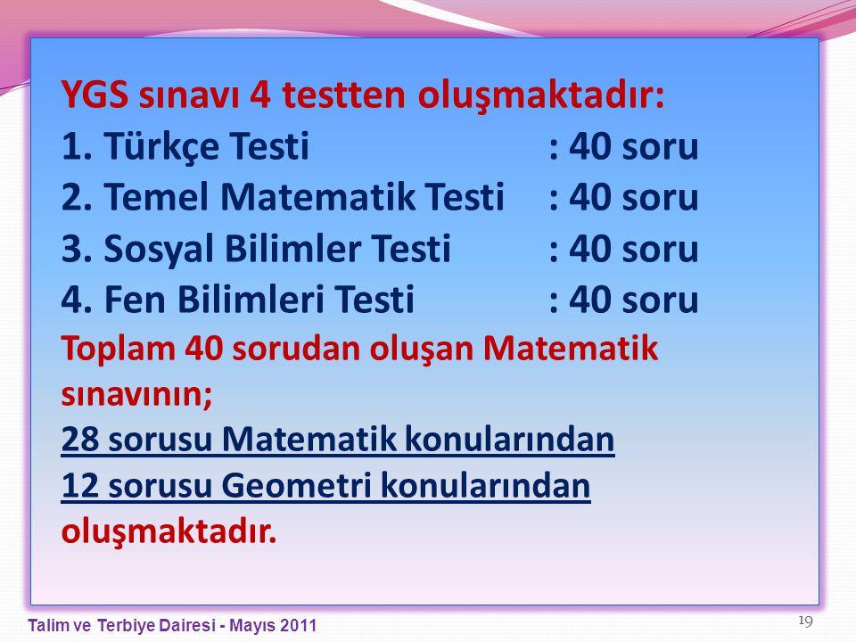 YGS sınavı 4 testten oluşmaktadır: 1. Türkçe Testi: 40 soru 2. Temel Matematik Testi: 40 soru 3. Sosyal Bilimler Testi: 40 soru 4. Fen Bilimleri Testi