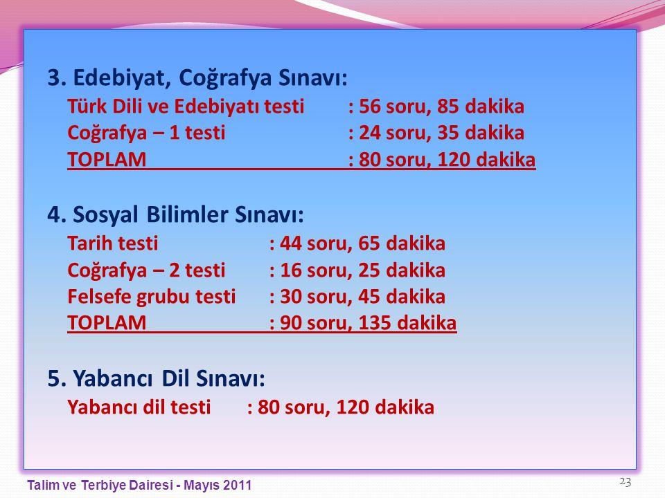 3. Edebiyat, Coğrafya Sınavı: Türk Dili ve Edebiyatı testi : 56 soru, 85 dakika Coğrafya – 1 testi: 24 soru, 35 dakika TOPLAM: 80 soru, 120 dakika 4.