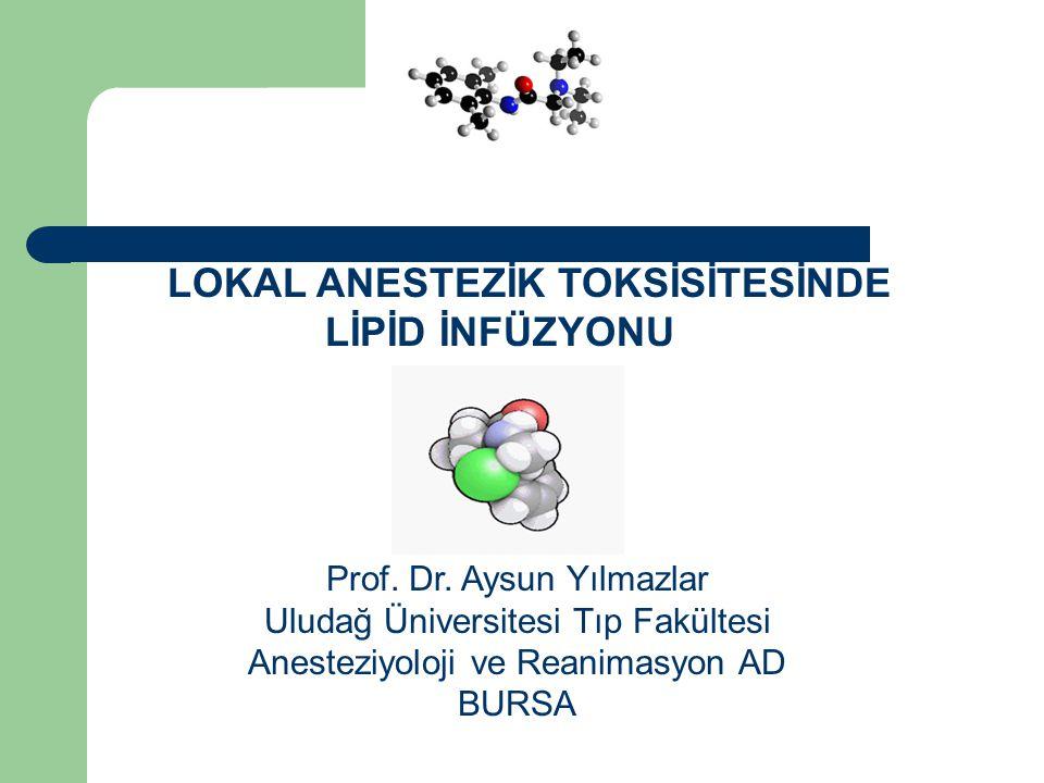 LOKAL ANESTEZİK TOKSİSİTESİNDE LİPİD İNFÜZYONU Prof. Dr. Aysun Yılmazlar Uludağ Üniversitesi Tıp Fakültesi Anesteziyoloji ve Reanimasyon AD BURSA