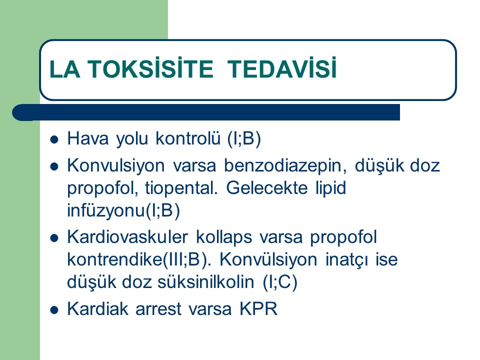 LA TOKSİSİTE TEDAVİSİ Hava yolu kontrolü (I;B) Konvulsiyon varsa benzodiazepin, düşük doz propofol, tiopental. Gelecekte lipid infüzyonu(I;B) Kardiova
