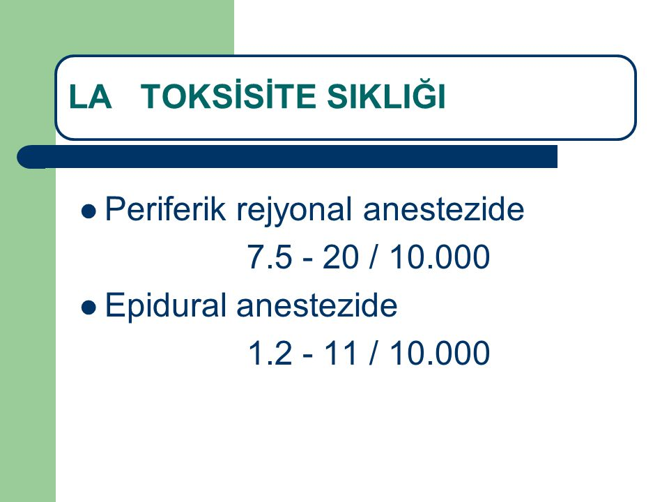 LA TOKSİSİTE SIKLIĞI Periferik rejyonal anestezide 7.5 - 20 / 10.000 Epidural anestezide 1.2 - 11 / 10.000