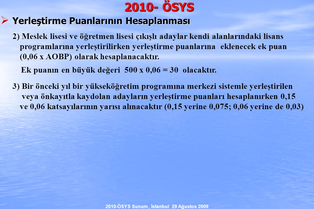 2010-ÖSYS Sunum, İstanbul 29 Ağustos 2009 2010- ÖSYS  Yerleştirme Puanlarının Hesaplanması 2) Meslek lisesi ve öğretmen lisesi çıkışlı adaylar kendi alanlarındaki lisans programlarına yerleştirilirken yerleştirme puanlarına eklenecek ek puan (0,06 x AOBP) olarak hesaplanacaktır.