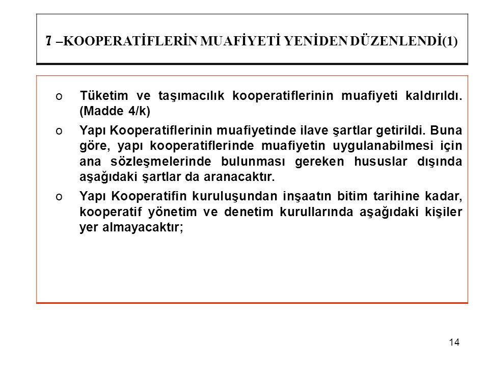 14 7 –KOOPERATİFLERİN MUAFİYETİ YENİDEN DÜZENLENDİ(1) oTüketim ve taşımacılık kooperatiflerinin muafiyeti kaldırıldı. (Madde 4/k) oYapı Kooperatifleri