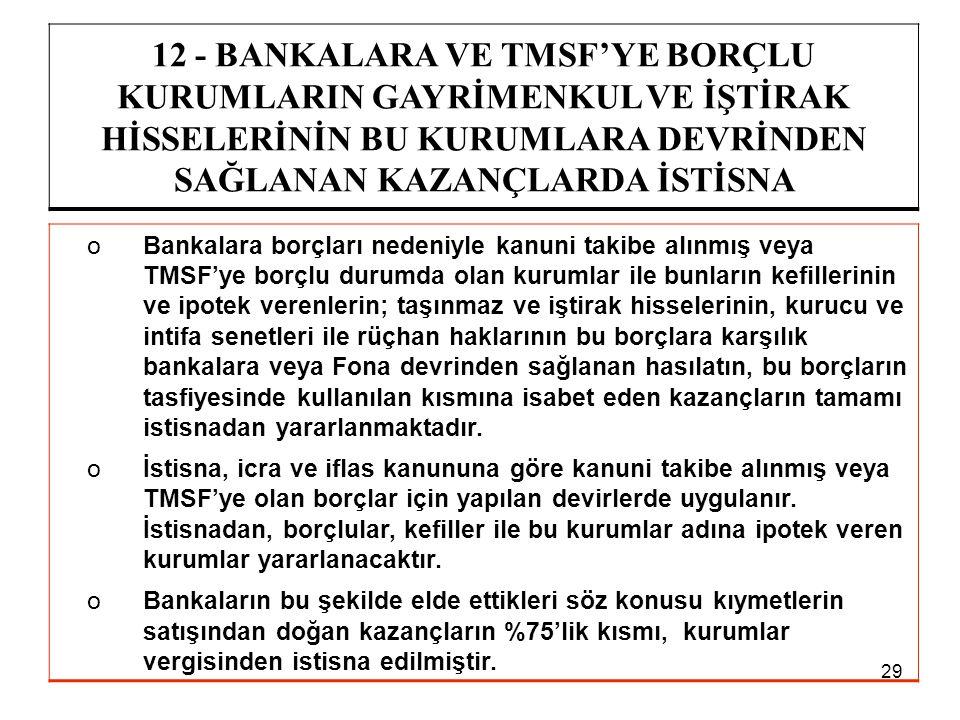29 12 - BANKALARA VE TMSF'YE BORÇLU KURUMLARIN GAYRİMENKUL VE İŞTİRAK HİSSELERİNİN BU KURUMLARA DEVRİNDEN SAĞLANAN KAZANÇLARDA İSTİSNA oBankalara borç