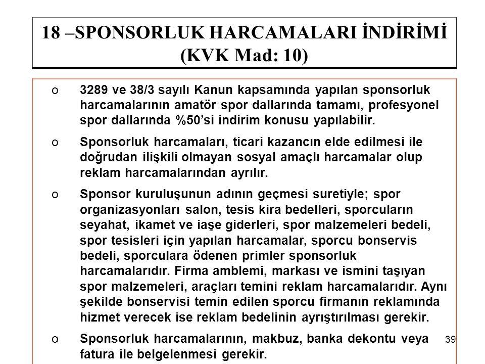 39 18 –SPONSORLUK HARCAMALARI İNDİRİMİ (KVK Mad: 10) o3289 ve 38/3 sayılı Kanun kapsamında yapılan sponsorluk harcamalarının amatör spor dallarında ta