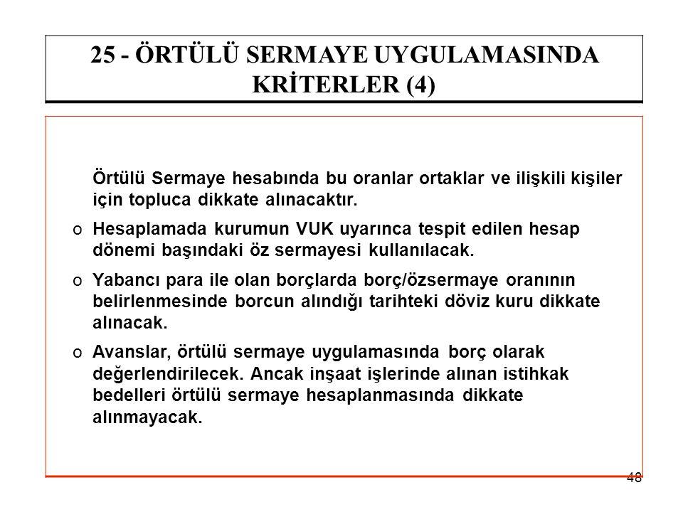 48 25 - ÖRTÜLÜ SERMAYE UYGULAMASINDA KRİTERLER (4) Örtülü Sermaye hesabında bu oranlar ortaklar ve ilişkili kişiler için topluca dikkate alınacaktır.