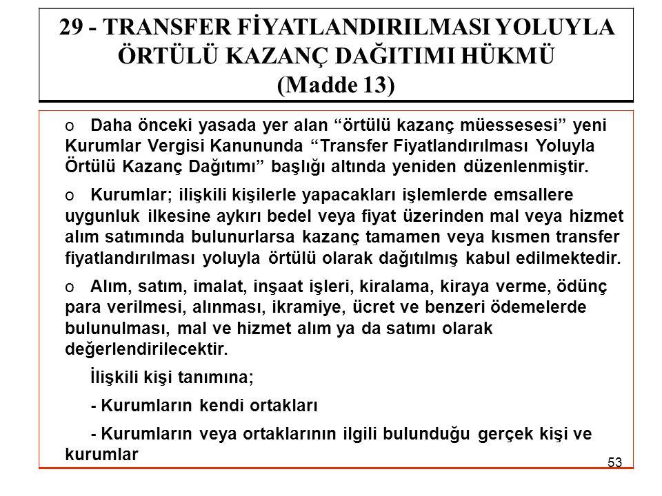 """53 29 - TRANSFER FİYATLANDIRILMASI YOLUYLA ÖRTÜLÜ KAZANÇ DAĞITIMI HÜKMÜ (Madde 13) oDaha önceki yasada yer alan """"örtülü kazanç müessesesi"""" yeni Kuruml"""