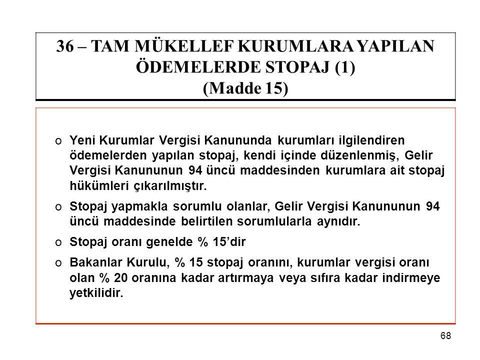 68 36 – TAM MÜKELLEF KURUMLARA YAPILAN ÖDEMELERDE STOPAJ (1) (Madde 15) oYeni Kurumlar Vergisi Kanununda kurumları ilgilendiren ödemelerden yapılan st