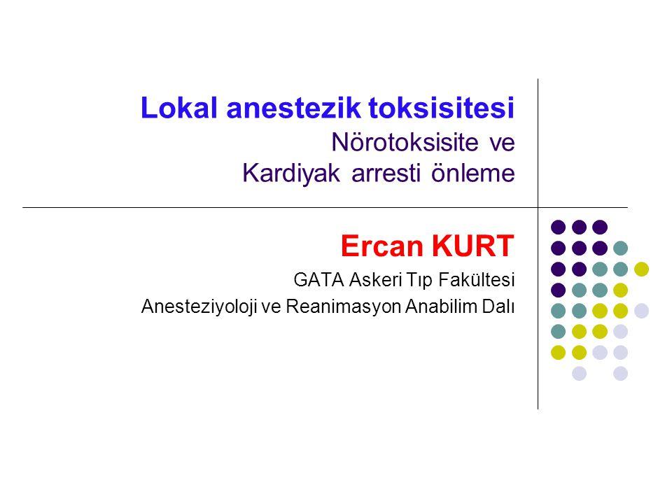 Lokal anestezik toksisitesi Nörotoksisite ve Kardiyak arresti önleme Ercan KURT GATA Askeri Tıp Fakültesi Anesteziyoloji ve Reanimasyon Anabilim Dalı