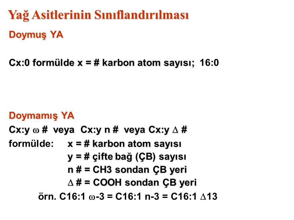 Yağ Asitlerinin Sınıflandırılması Doymuş YA Cx:0 formülde x = # karbon atom sayısı; Cx:0 formülde x = # karbon atom sayısı; 16:0 Doymamış YA Cx:y  # veya Cx:y n # veya Cx:y  # x = # karbon atom sayısı formülde:x = # karbon atom sayısı y = # çifte bağ (ÇB) sayısı n # = CH3 sondan ÇB yeri  # = COOH sondan ÇB yeri örn.