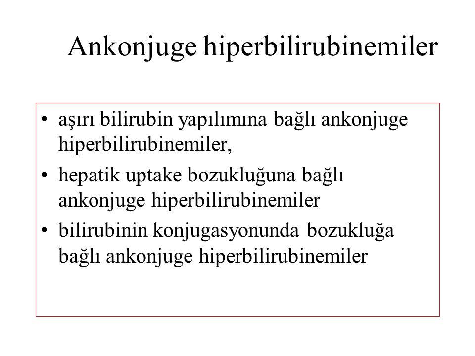 Ankonjuge hiperbilirubinemiler aşırı bilirubin yapılımına bağlı ankonjuge hiperbilirubinemiler, hepatik uptake bozukluğuna bağlı ankonjuge hiperbilirubinemiler bilirubinin konjugasyonunda bozukluğa bağlı ankonjuge hiperbilirubinemiler
