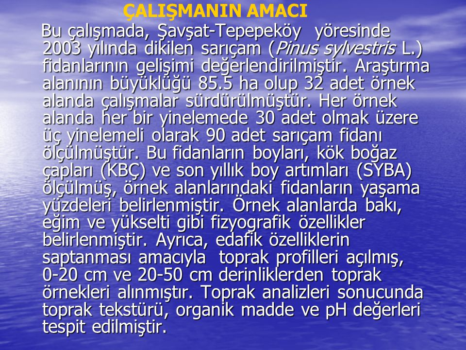 Bu çalışmada, Şavşat-Tepepeköy yöresinde 2003 yılında dikilen sarıçam (Pinus sylvestris L.) fidanlarının gelişimi değerlendirilmiştir. Araştırma alanı
