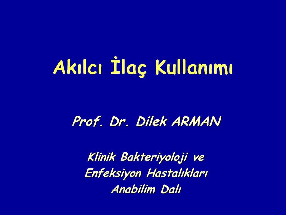 Akılcı İlaç Kullanımı Prof. Dr. Dilek ARMAN Klinik Bakteriyoloji ve Enfeksiyon Hastalıkları Anabilim Dalı