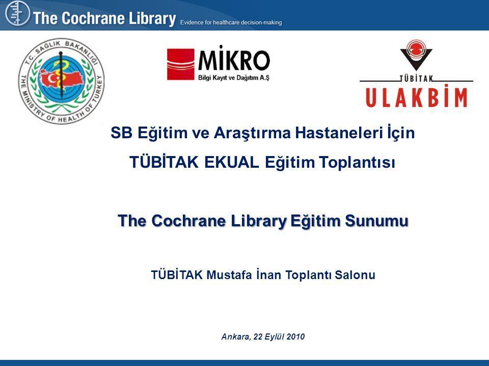 SB Eğitim ve Araştırma Hastaneleri İçin TÜBİTAK EKUAL Eğitim Toplantısı The Cochrane Library Eğitim Sunumu TÜBİTAK Mustafa İnan Toplantı Salonu Ankara, 22 Eylül 2010