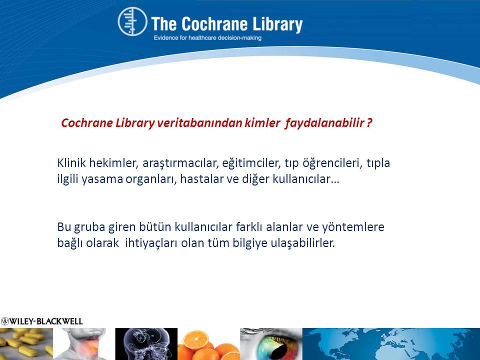 Cochrane Library veritabanından kimler faydalanabilir ? Klinik hekimler, araştırmacılar, eğitimciler, tıp öğrencileri, tıpla ilgili yasama organları,