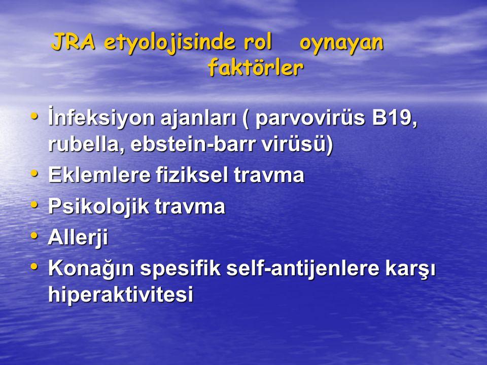JRA etyolojisinde rol oynayan faktörler JRA etyolojisinde rol oynayan faktörler İnfeksiyon ajanları ( parvovirüs B19, rubella, ebstein-barr virüsü) İnfeksiyon ajanları ( parvovirüs B19, rubella, ebstein-barr virüsü) Eklemlere fiziksel travma Eklemlere fiziksel travma Psikolojik travma Psikolojik travma Allerji Allerji Konağın spesifik self-antijenlere karşı hiperaktivitesi Konağın spesifik self-antijenlere karşı hiperaktivitesi