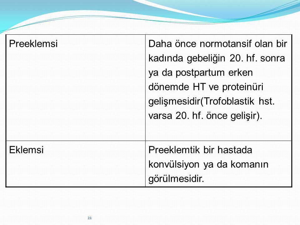 21 Preeklemsi Daha önce normotansif olan bir kadında gebeliğin 20. hf. sonra ya da postpartum erken dönemde HT ve proteinüri gelişmesidir(Trofoblastik