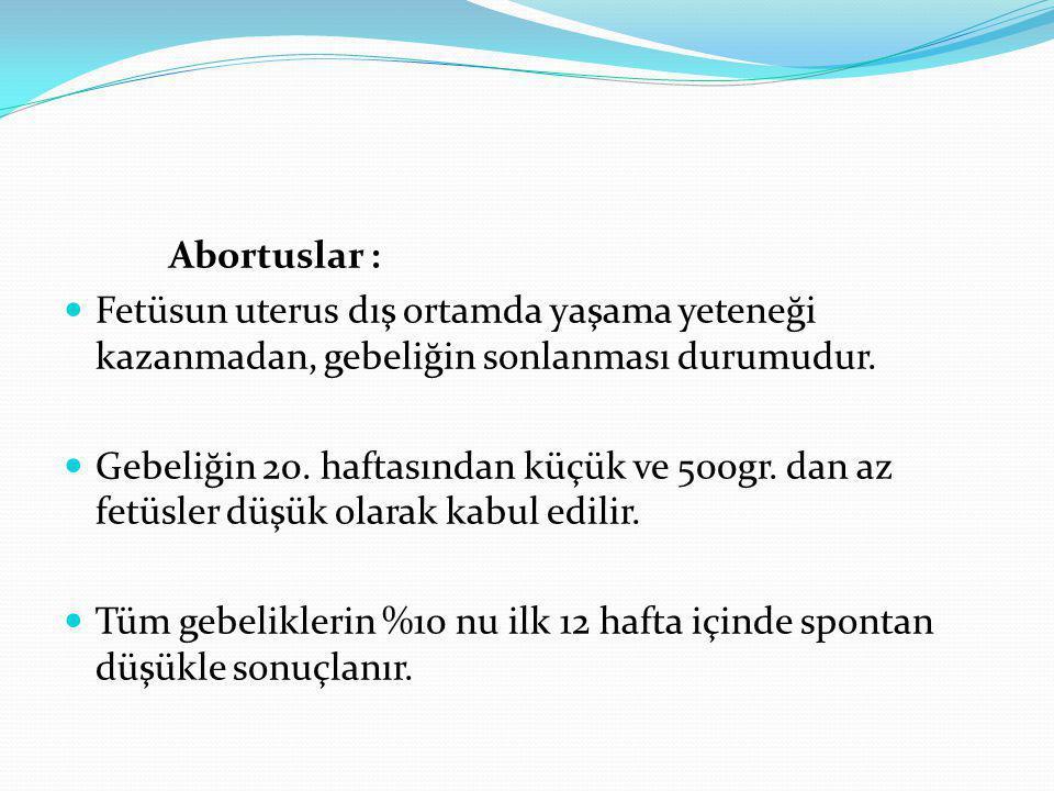 Abortuslar : Fetüsun uterus dış ortamda yaşama yeteneği kazanmadan, gebeliğin sonlanması durumudur. Gebeliğin 20. haftasından küçük ve 500gr. dan az f