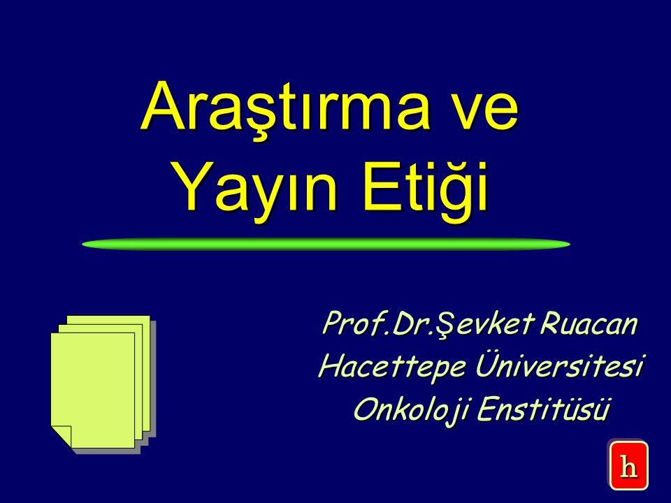 Araştırma ve Yayın Etiği Prof.Dr. Ş evket Ruacan Hacettepe Üniversitesi Onkoloji Enstitüsü hh