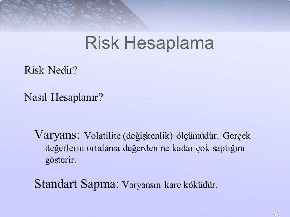 11- Risk Hesaplama Varyans: Volatilite (değişkenlik) ölçümüdür. Gerçek değerlerin ortalama değerden ne kadar çok saptığını gösterir. Standart Sapma: V