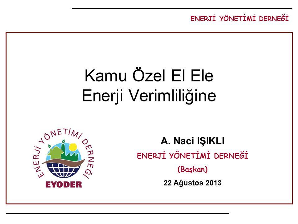 ENERJİ YÖNETİMİ DERNEĞİ A. Naci IŞIKLI ENERJİ YÖNETİMİ DERNEĞİ (Başkan) 22 Ağustos 2013 Kamu Özel El Ele Enerji Verimliliğine