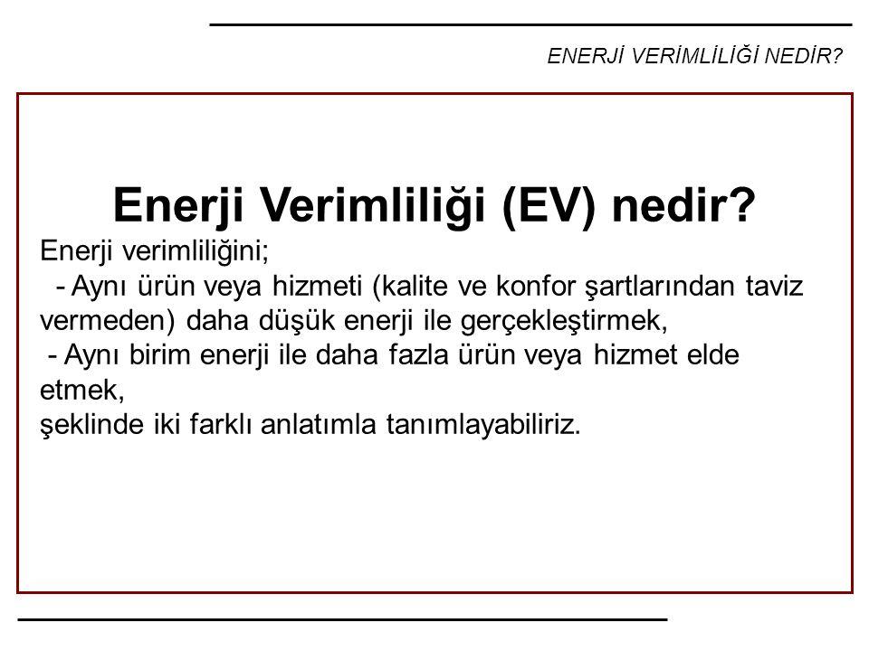 ENERJİ VERİMLİLİĞİ NEDİR? Enerji Verimliliği (EV) nedir? Enerji verimliliğini; - Aynı ürün veya hizmeti (kalite ve konfor şartlarından taviz vermeden)