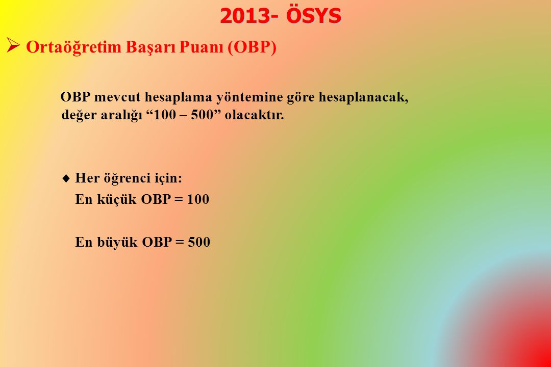 2013- ÖSYS  Ortaöğretim Başarı Puanı (OBP) OBP mevcut hesaplama yöntemine göre hesaplanacak, değer aralığı 100 – 500 olacaktır.