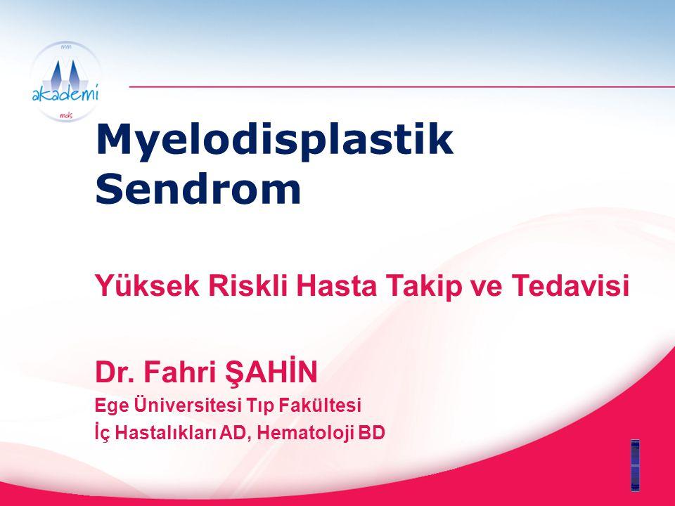 Myelodisplastik Sendrom Yüksek Riskli Hasta Takip ve Tedavisi Dr. Fahri ŞAHİN Ege Üniversitesi Tıp Fakültesi İç Hastalıkları AD, Hematoloji BD