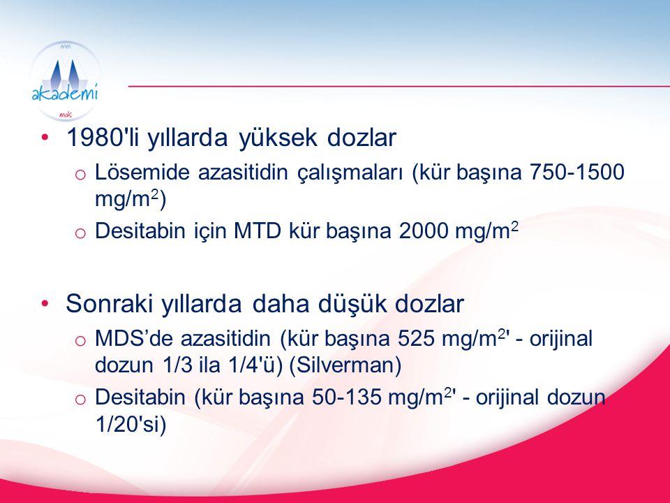 1980'li yıllarda yüksek dozlar o Lösemide azasitidin çalışmaları (kür başına 750-1500 mg/m 2 ) o Desitabin için MTD kür başına 2000 mg/m 2 Sonraki yıl