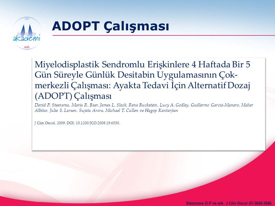 ADOPT Çalışması Çalışma tasarımı Çok merkezli, randomize olmayan, açık etiketli çalışma Kuzey Amerika'dan 28 merkez, 99 hasta ≥18 yaş; Medyan yaş 72 (34-87) Kronik miyelomonositik lösemi dahil (BK<12x10 9 /L) herhangi bir FAB alt sınıfına ait MDS tanısı konmuş (yeni veya sekonder) Her 4 haftada bir, 5 ardışık gün süresince 1 saat süresi ile desitabin 20 mg/m 2 /gün IV infüzyon Steensma D.P ve ark.