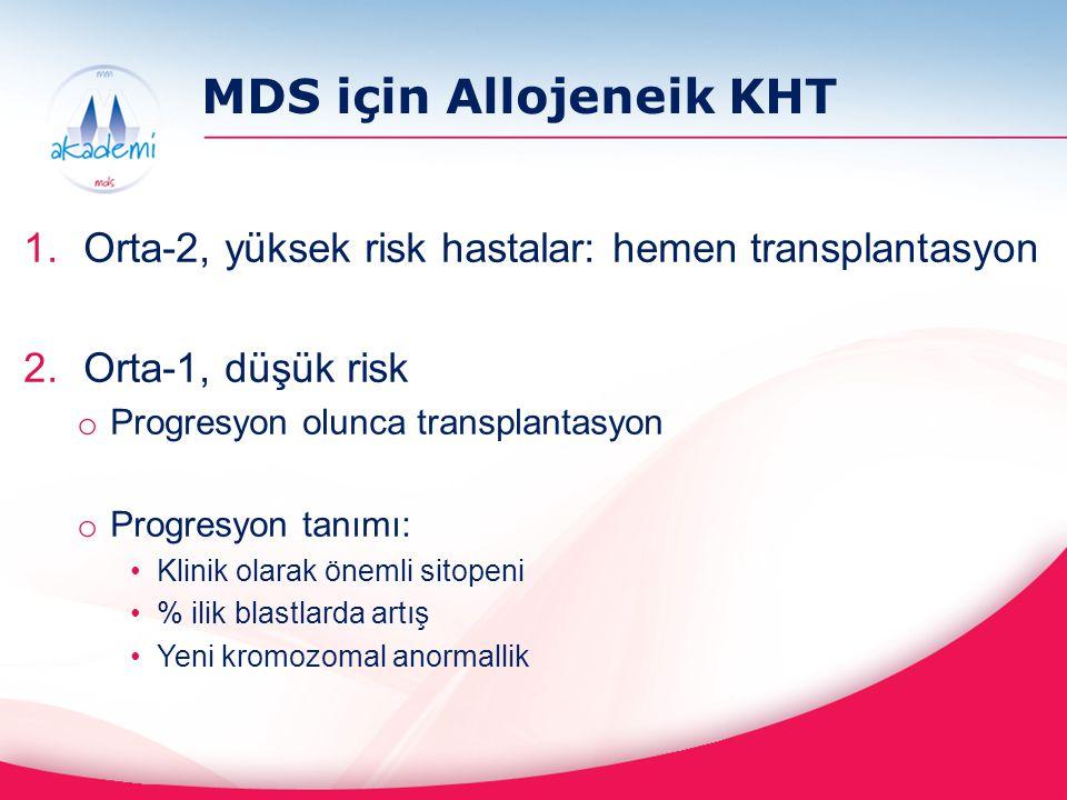 MDS için Allojeneik KHT 1.Orta-2, yüksek risk hastalar: hemen transplantasyon 2.Orta-1, düşük risk o Progresyon olunca transplantasyon o Progresyon ta