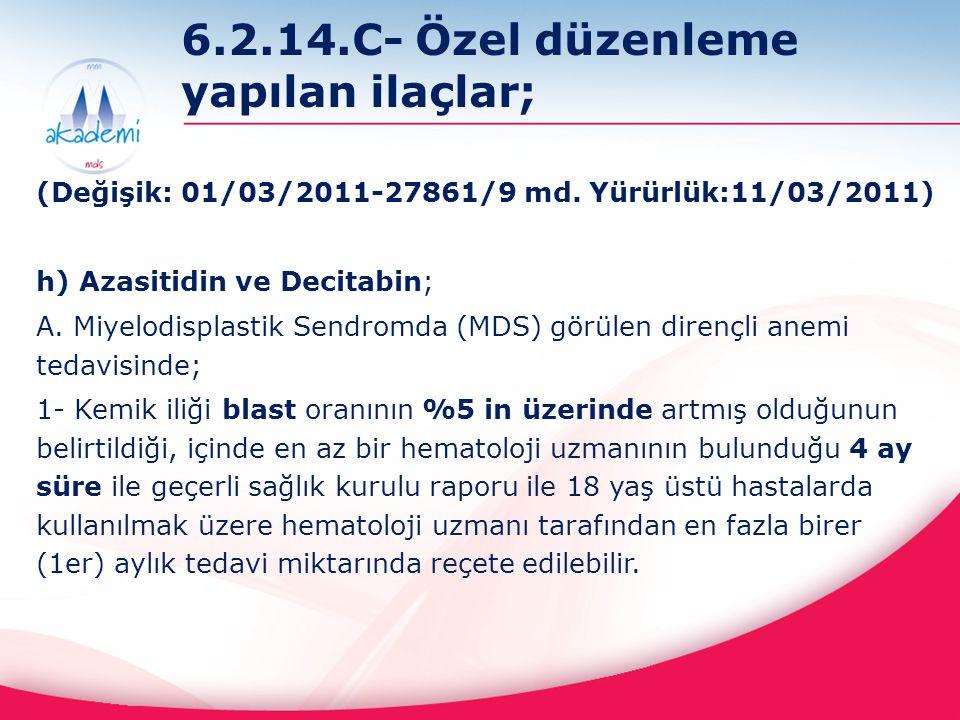 6.2.14.C- Özel düzenleme yapılan ilaçlar; (Değişik: 01/03/2011-27861/9 md. Yürürlük:11/03/2011) h) Azasitidin ve Decitabin; A. Miyelodisplastik Sendro